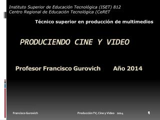 Produciendo cine y  vIDEO Profesor Francisco  Gurovich Año  2014