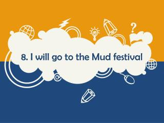 8. I will go to the Mud festival