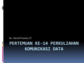 PERTEMUAN KE-14 PERKULIAHAN KOMUNIKASI DATA