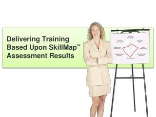 Delivering Training Based Upon SkillMap TM  Assessment Results