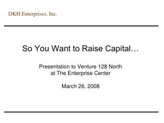 So You Want to Raise Capital   Presentation to Venture 128 North at The Enterprise Center  March 26, 2008