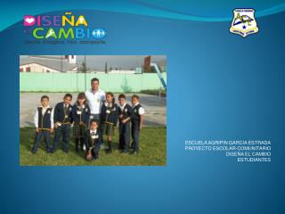 ESCUELA AGRIPIN GARCIA ESTRADA PROYECTO ESCOLAR-COMUNITARIO DISEÑA EL CAMBIO ESTUDIANTES