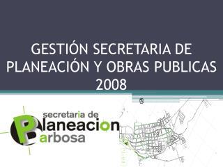 GESTIÓN SECRETARIA DE PLANEACIÓN Y OBRAS PUBLICAS 2008