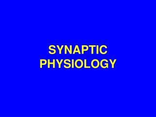 SYNAPTIC PHYSIOLOGY