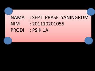 NAMA : SEPTI PRASETYANINGRUM NIM : 201110201055 PRODI : PSIK 1A