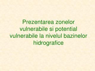 Prezentarea zonelor vulnerabile si potential vulnerabile la nivelul bazinelor hidrografice