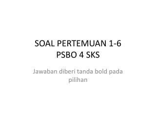 SOAL PERTEMUAN 1-6  PSBO 4 SKS