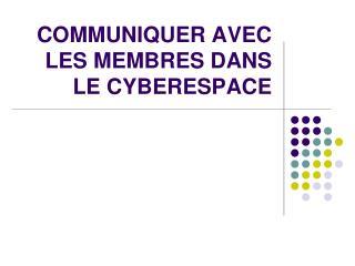 COMMUNIQUER AVEC LES MEMBRES DANS LE CYBERESPACE