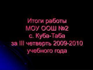 Итоги работы  МОУ ООШ №2  с. Куба-Таба  за  III  четверть 2009-2010  учебного года