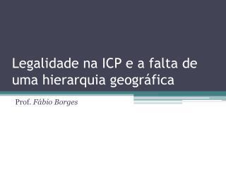 Legalidade na ICP e a falta de uma hierarquia geográfica