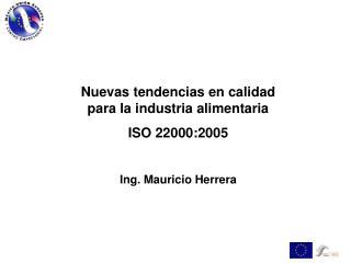 Nuevas tendencias en calidad  para la industria alimentaria ISO 22000:2005 Ing. Mauricio Herrera
