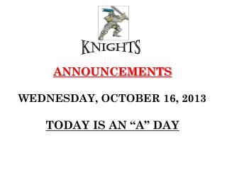 "ANNOUNCEMENTS WEDNESDAY, OCTOBER 16, 2013 TODAY IS AN ""A"" DAY"