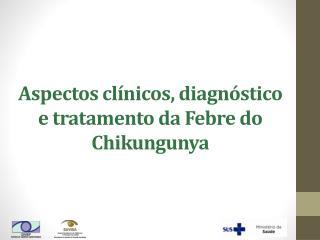 Aspectos clínicos, diagnóstico e tratamento da Febre do Chikungunya