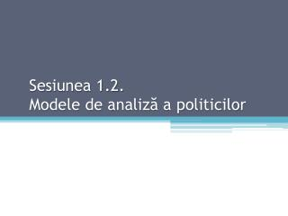 Sesiunea 1.2. Modele de analiză a politicilor