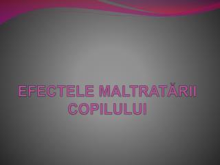 EFECTELE MALTRATĂRII COPILULUI