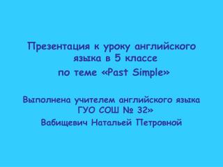 Презентация к уроку английского языка в  5  классе  по теме « Past Simple »