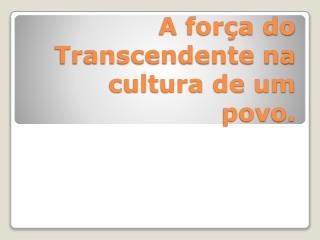 A força do Transcendente na cultura de um povo.