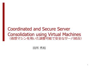 Coordinated and Secure Server Consolidation using Virtual Machines (仮想マシンを用いた調整可能で安全なサーバ統合)