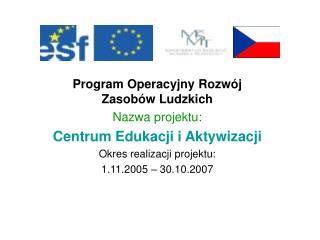 Program Operacyjny Rozwój Zasobów Ludzkich Nazwa projektu: Centrum Edukacji i Aktywizacji