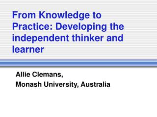 From Knowledge to Practice: Developing the independent thinker and learner
