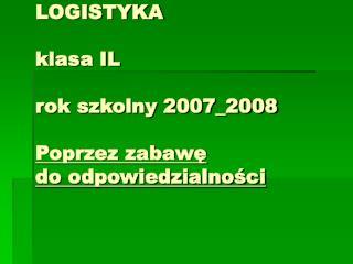 LOGISTYKA klasa IL rok szkolny 2007_2008 Poprzez zabawę  do odpowiedzialności