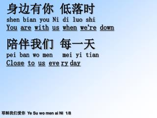 身边有 你 低落时 shen bian you Ni di luo shi You are with us when we ' re down 陪伴我们 每一天