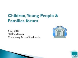 Children, Young People & Families forum 4 July 2013 Phil Mawhinney Community Action Southwark