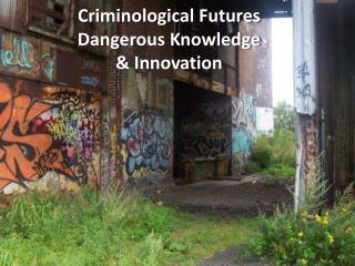 Criminological Futures  Dangerous Knowledge & Innovation