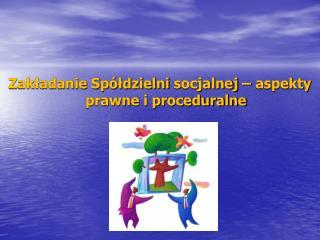 Zakładanie Spółdzielni  socjalnej – aspekty prawne i proceduralne