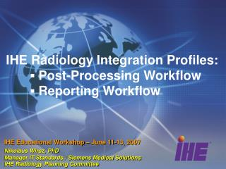 IHE Radiology Integration Profiles: 	? Post-Processing Workflow 	? Reporting Workflow