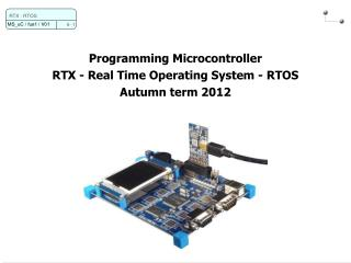 Programming Microcontroller RTX - Real Time Operating System - RTOS Autumn term 2012