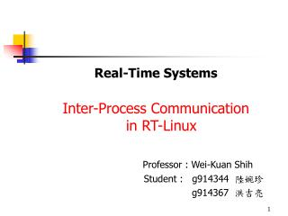 Real-Time Systems Inter-Process Communication  in RT-Linux Professor : Wei-Kuan Shih
