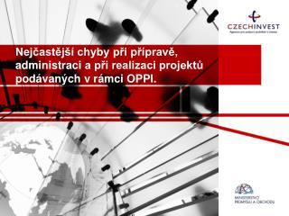 Nejčastější chyby při  přípravě, administraci  a při realizaci projektů podávaných v rámci  OPPI.