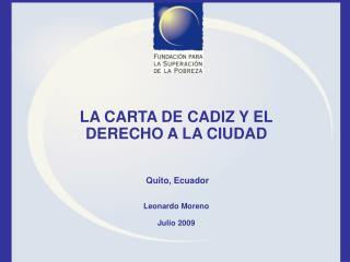 LA CARTA DE CADIZ Y EL DERECHO A LA CIUDAD Quito, Ecuador Leonardo Moreno Julio 2009