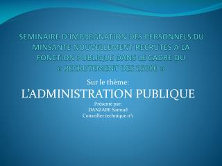 Sur le thème:  L'ADMINISTRATION PUBLIQUE Présenté par:  DANZABE Samuel  Conseiller technique n°1