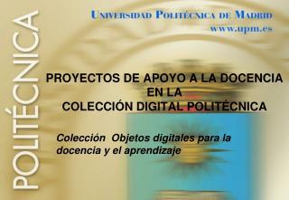 PROYECTOS DE APOYO A LA DOCENCIA  EN LA  COLECCIÓN DIGITAL POLITÉCNICA