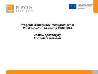 Program Współpracy Transgranicznej Pol ska -B iałoruś -Ukrain a  2007-2013 Zestaw aplikacyjny