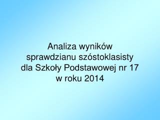 Analiza wyników  sprawdzianu szóstoklasisty  dla Szkoły Podstawowej nr 17  w roku 2014