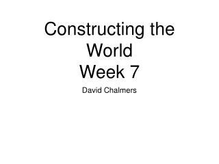 Constructing the World Week 7