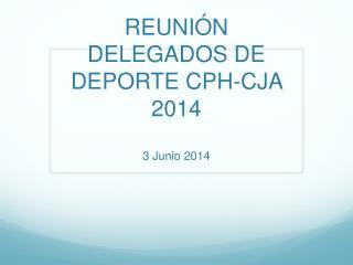 REUNIÓN DELEGADOS DE DEPORTE CPH-CJA  2014 3 Junio 2014