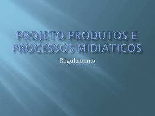 Projeto Produtos e Processos  Midiáticos