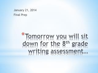 Tomorrow you will sit down for the 8 th  grade writing assessment…