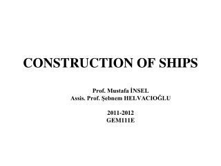 CONSTRUCTION OF SHIPS Prof. Mustafa İNSEL Assis. Prof. Şebnem HELVACIOĞLU 2011-2012 GEM111E
