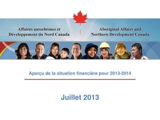 Aperçu de la situation financière pour 2013-2014 Juillet 2013