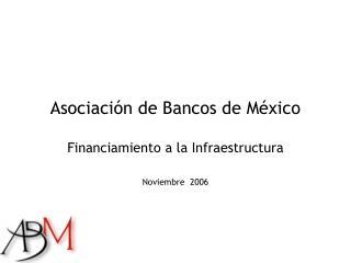 Asociación de Bancos de México Financiamiento a la Infraestructura Noviembre  2006
