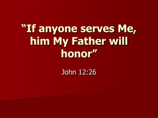 """If anyone serves Me, him My Father will honor"""