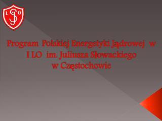 Program Polskiej Energetyki Jądrowej  w I LO  im. Juliusza Słowackiego  w Częstochowie