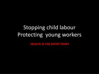 Stopping child labour Protecting  young workers