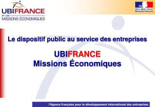 Le dispositif public au service des entreprises UBI FRANCE Missions Économiques
