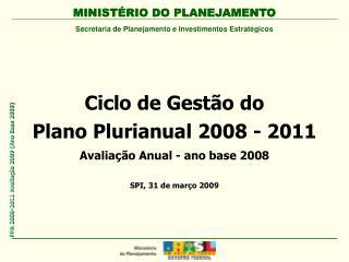 Ciclo de Gestão do  Plano Plurianual 2008 - 2011 Avaliação Anual - ano base 2008